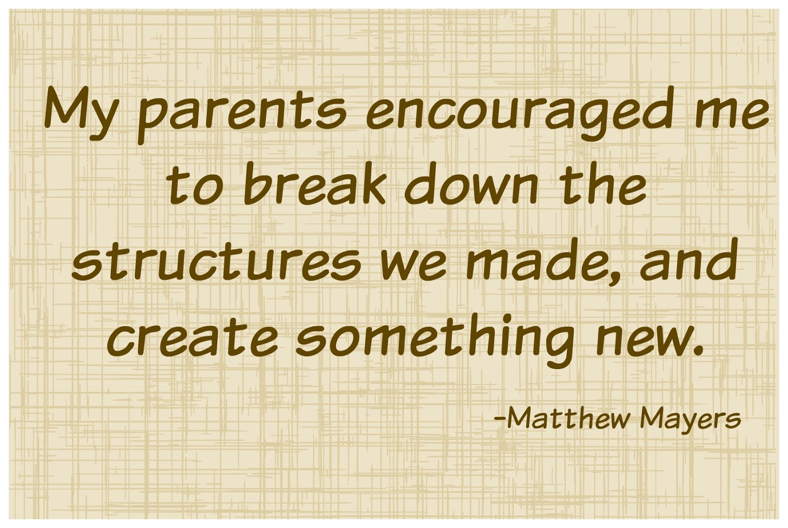 A sweet quote about parental encouragement: break down the structures to create something new. can truly be applied to any difficult situation