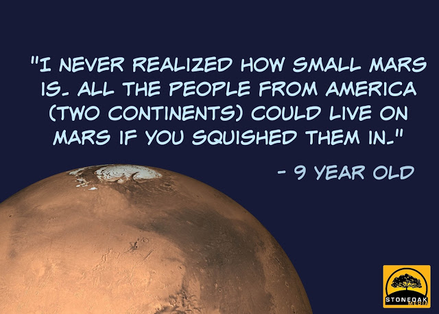 """I never realized how small Mars is. All the people from America (two continents) could live on Mars if you squished them in."" - 9 year old"
