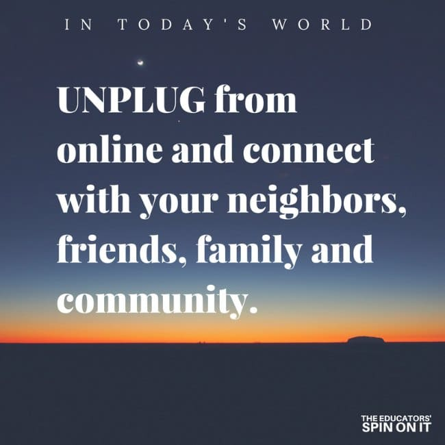 UNPLUG from online and connect with your neighbors, friends, family and community